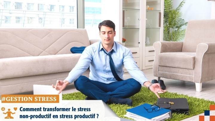 Comment transformer le stress non-productif en stress productif ?